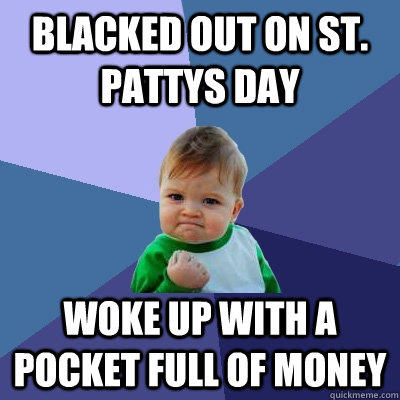 Blacked out on st. pattys day woke up with a pocket full of money - Blacked out on st. pattys day woke up with a pocket full of money  Success Kid