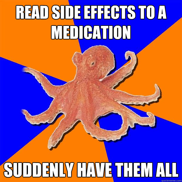 Read side effects to a medication Suddenly have them all