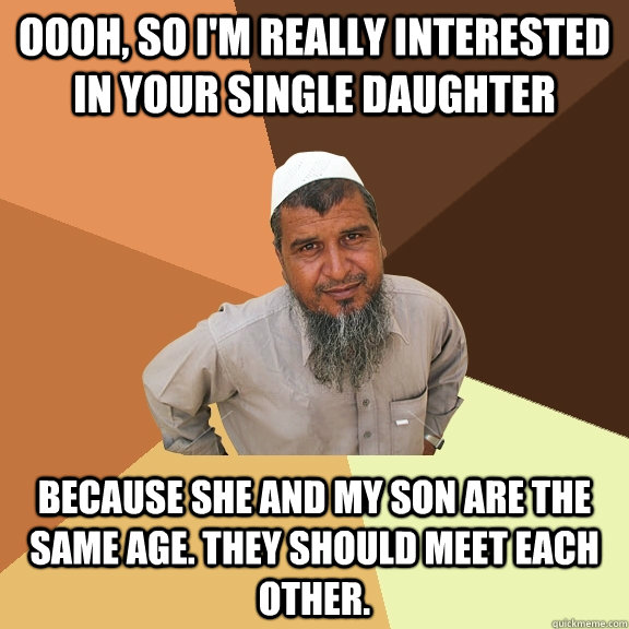 Oooh, So I'm really interested in your single daughter because she and my son are the same age. They should meet each other.  Ordinary Muslim Man