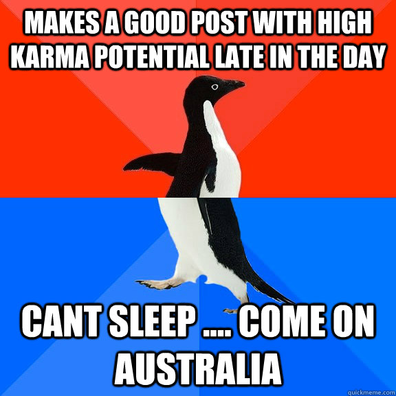 Makes a good post with high karma potential late in the day Cant sleep .... come on australia - Makes a good post with high karma potential late in the day Cant sleep .... come on australia  Socially Awesome Awkward Penguin