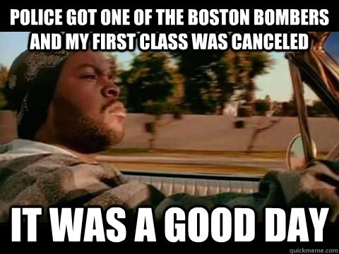 Police got one of the Boston bombers and my first class was canceled IT WAS A GOOD DAY - Police got one of the Boston bombers and my first class was canceled IT WAS A GOOD DAY  ice cube good day