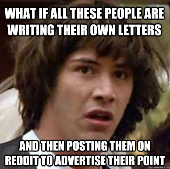 what if all these people are writing their own letters and then posting them on reddit to advertise their point - what if all these people are writing their own letters and then posting them on reddit to advertise their point  conspiracy keanu