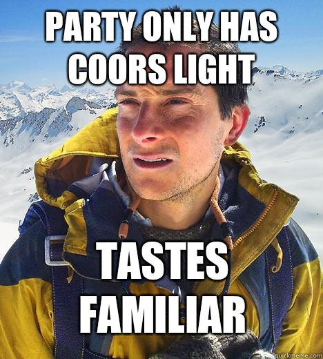 Party only has Coors Light Tastes familiar  Bear Grylls