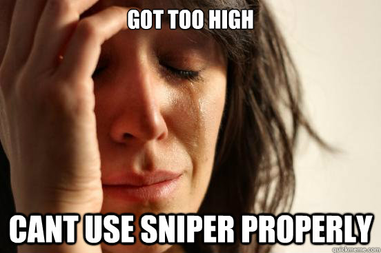 got too high cant use sniper properly - got too high cant use sniper properly  First World Problems