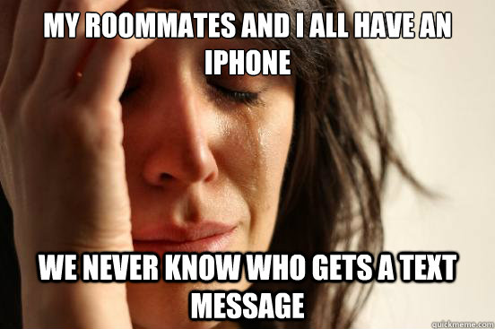 my roommates and I all have an iphone we never know who gets a text message - my roommates and I all have an iphone we never know who gets a text message  First World Problems