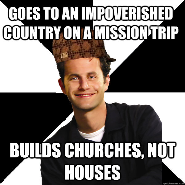 Goes to an impoverished country on a mission trip builds churches, not houses - Goes to an impoverished country on a mission trip builds churches, not houses  Scumbag Christian