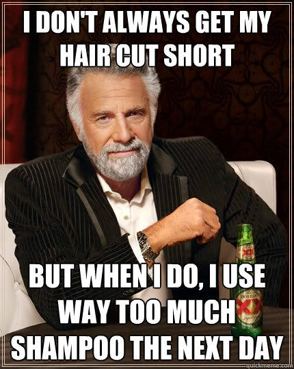 I don't always get my hair cut short but when I do, i use way too much shampoo the next day - I don't always get my hair cut short but when I do, i use way too much shampoo the next day  The Most Interesting Man In The World
