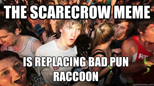 The scarecrow meme is replacing bad pun raccoon