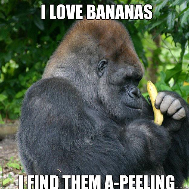 I LOVE BANANAS I FIND THEM A-PEELING  Gorilla