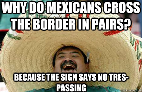 Why do mexicans cross the border in pairs? because the sign says no tres-passing  Merry mexican