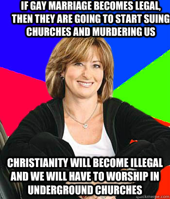 if gay marriage becomes legal, then they are going to start suing churches and murdering us Christianity will become illegal and we will have to worship in underground churches - if gay marriage becomes legal, then they are going to start suing churches and murdering us Christianity will become illegal and we will have to worship in underground churches  Sheltering Suburban Mom