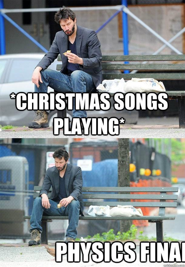 Christmas Songs Playing Physics Final Sad Keanu Quickmeme