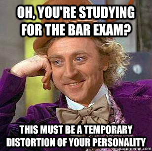 Oh, you're studying for the bar exam? This must be a temporary distortion of your personality - Oh, you're studying for the bar exam? This must be a temporary distortion of your personality  Misc
