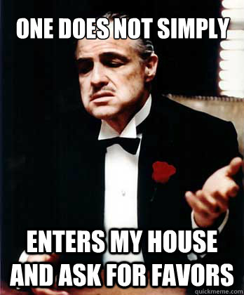 one does not simply enters my house and ask for favors