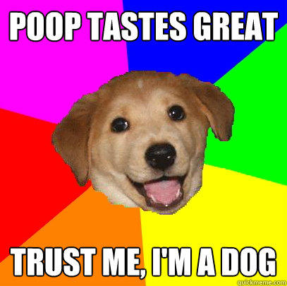 poop tastes great trust me, I'm a dog  Advice Dog