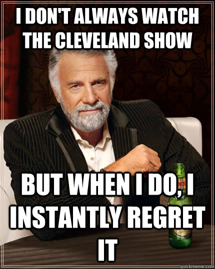 I don't always watch the cleveland show but when I do, I instantly regret it - I don't always watch the cleveland show but when I do, I instantly regret it  The Most Interesting Man In The World