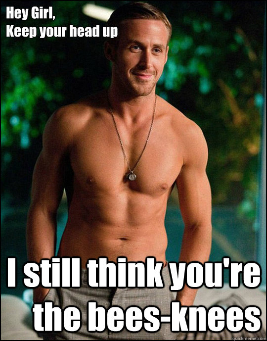 Hey Girl, Keep your head up I still think you're the bees-knees  ryangosling