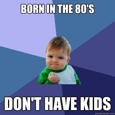 BORN IN THE 80'S DON'T HAVE KIDS - BORN IN THE 80'S DON'T HAVE KIDS  Success Kid
