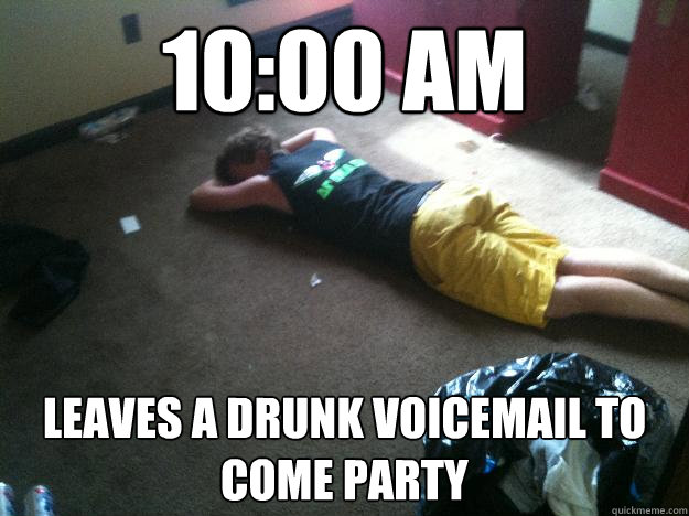 10:00 AM Leaves a drunk voicemail to come party