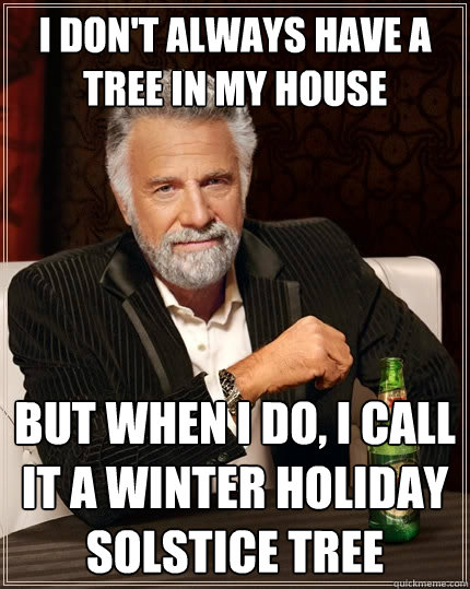 I don't always have a tree in my house but when I do, i call it a winter holiday solstice tree - I don't always have a tree in my house but when I do, i call it a winter holiday solstice tree  The Most Interesting Man In The World