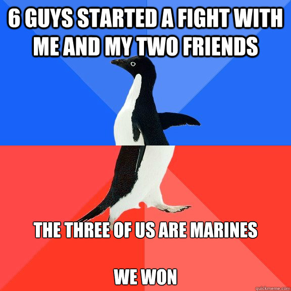6 guys started a fight with me and my two friends The three of us are Marines  We Won - 6 guys started a fight with me and my two friends The three of us are Marines  We Won  Socially Awkward Awesome Penguin