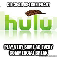 Click ad as irrelevant Play very same Ad every commercial break