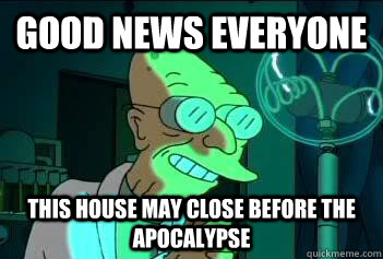 Good News Everyone This house may close before the apocalypse