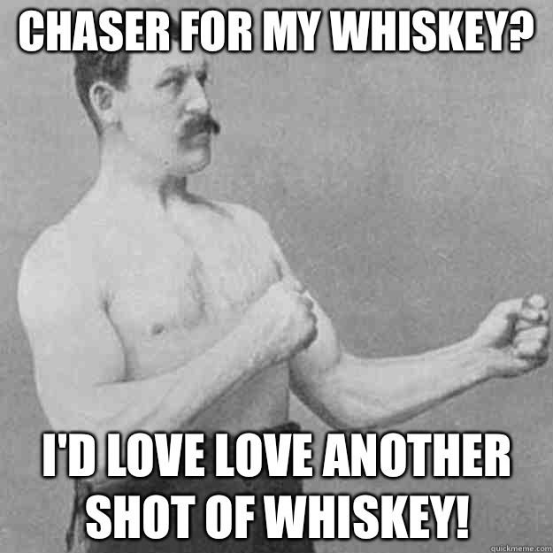 Chaser for my whiskey? I'd love love another shot of whiskey! - Chaser for my whiskey? I'd love love another shot of whiskey!  overly manly man