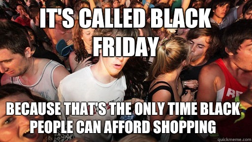 It's called Black Friday Because that's the only time black people can afford shopping  - It's called Black Friday Because that's the only time black people can afford shopping   Sudden Clarity Clarence