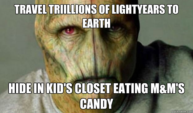 Travel triillions of lightyears to earth hide in kid's closet eating M&M's candy