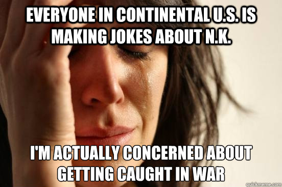 Everyone in continental u.S. is making jokes about N.k. I'm actually concerned about getting caught in war  - Everyone in continental u.S. is making jokes about N.k. I'm actually concerned about getting caught in war   First World Problems