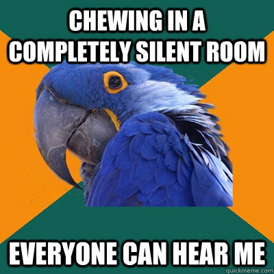 Chewing in a completely silent room everyone can hear me - Chewing in a completely silent room everyone can hear me  Paranoid Parrot