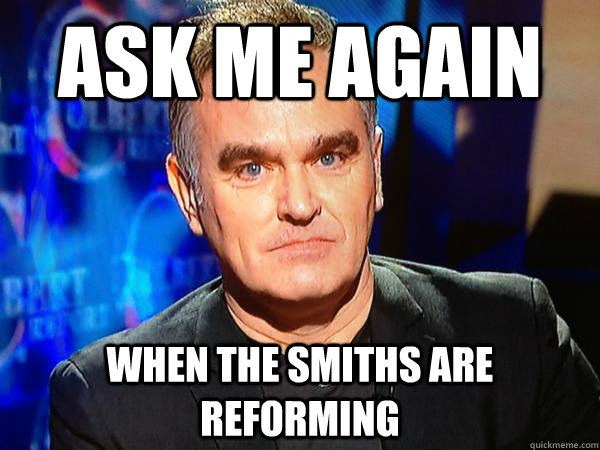 f9f22a603be1b4aa268635f5240c32e89561b9008bb386bce936b8332c2a1e45 ask me again when the smiths are reforming morrissey and the,Morrissey Meme