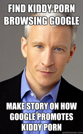 fIND KIDDY PORN BROWSING GOOGLE mAKE STORY ON HOW GOOGLE PROMOTES KIDDY PORN  Scumbag Anderson Cooper