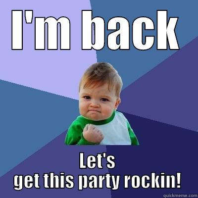 I'm BACK - I'M BACK LET'S GET THIS PARTY ROCKIN! Success Kid