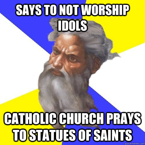 says to not worship idols catholic church prays to statues of saints - says to not worship idols catholic church prays to statues of saints  Advice God
