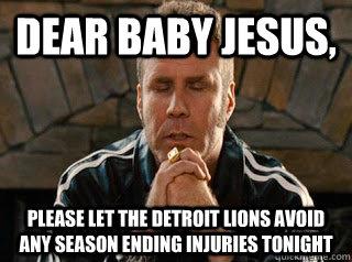 Dear Baby Jesus, Please let the Detroit Lions avoid any season ending injuries tonight - Dear Baby Jesus, Please let the Detroit Lions avoid any season ending injuries tonight  Will Ferrell Detroit Lions