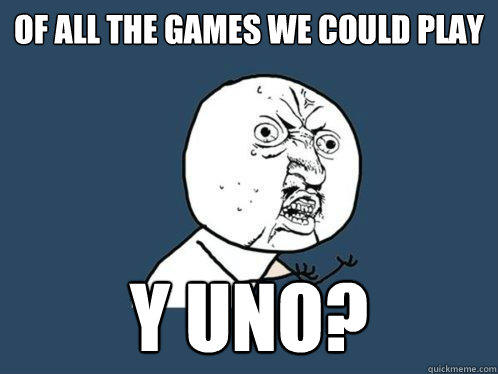 Of all the games we could play y uno? - Of all the games we could play y uno?  Y U No