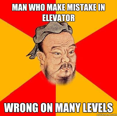 Man who make mistake in elevator wrong on many levels - Man who make mistake in elevator wrong on many levels  Confucius says