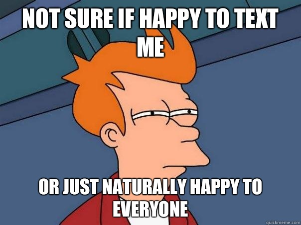Not sure if happy to text me Or just naturally happy to everyone - Not sure if happy to text me Or just naturally happy to everyone  Futurama Fry