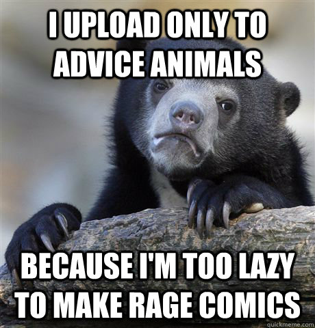 I upload only to Advice Animals because I'm too lazy to make Rage Comics  Confession Bear