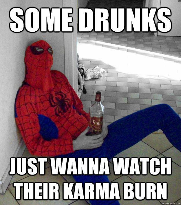 Some drunks Just wanna watch their karma burn