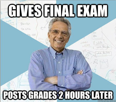 Gives Final exam posts grades 2 hours later - Gives Final exam posts grades 2 hours later  Good guy professor