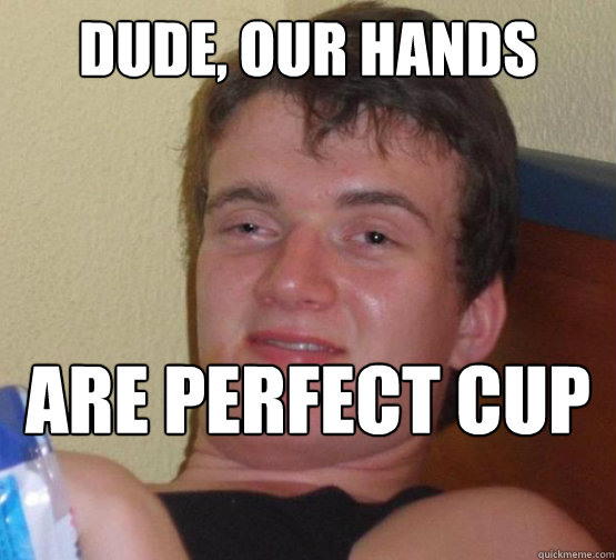 DUDE, OUR HANDS  ARE PERFECT CUP HOLDERS  - DUDE, OUR HANDS  ARE PERFECT CUP HOLDERS   Stoner Stanley
