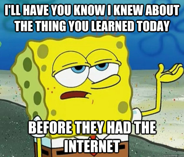 I'll have you know I knew about the thing you learned today before they had the internet - I'll have you know I knew about the thing you learned today before they had the internet  Tough Spongebob