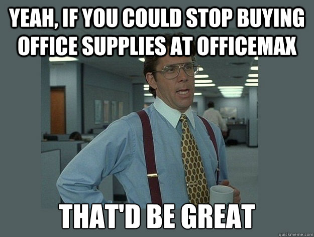 Funny Memes For Office : Yeah if you could stop buying office supplies at