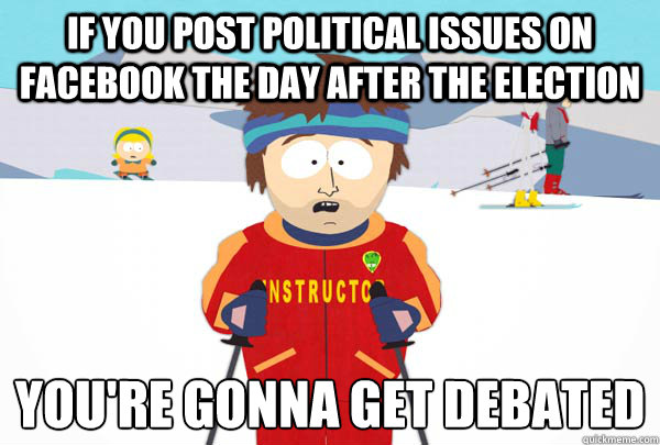 If you post political issues on facebook the day after the election You're gonna get debated  - If you post political issues on facebook the day after the election You're gonna get debated   Super Cool Ski Instructor