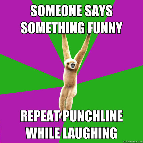 Someone says something funny Repeat punchline while laughing
