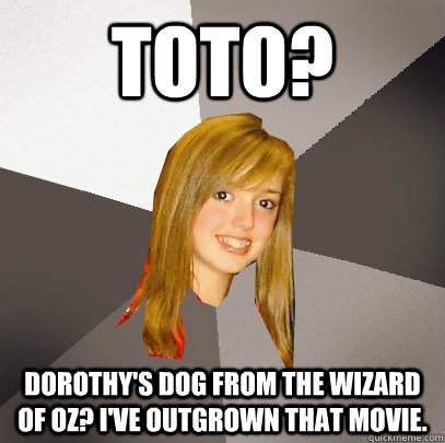 Toto? Dorothy's dog from the wizard of oz? I've outgrown that movie. - Toto? Dorothy's dog from the wizard of oz? I've outgrown that movie.  Musically Oblivious 8th Grader