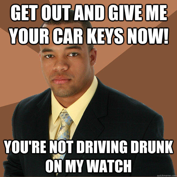 get out and give me your car keys now! you're not driving drunk on my watch  Successful Black Man